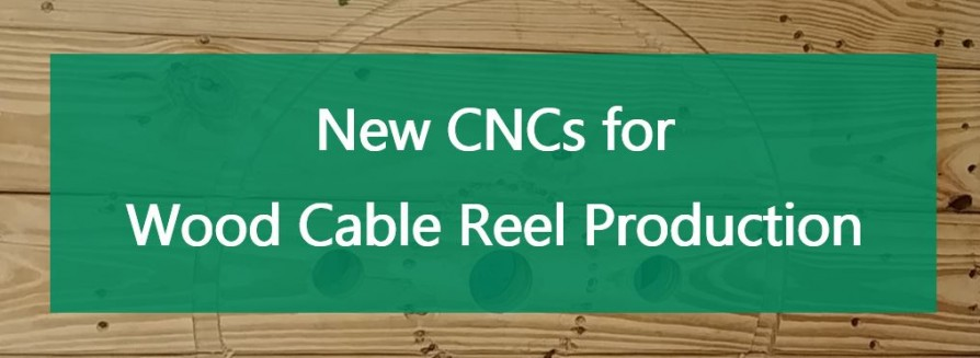 New CNCs for Wood Cable Reel Production